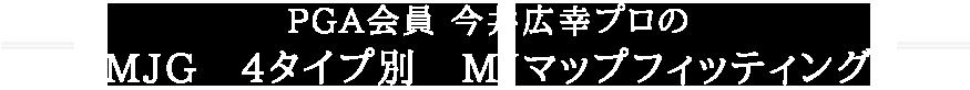 PGA会員 今井広幸プロのMJG 4タイプ別 MJマップフィッティング